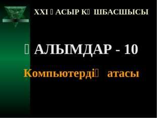 XXI ҒАСЫР КӨШБАСШЫСЫ ҒАЛЫМДАР - 10 Компьютердің атасы