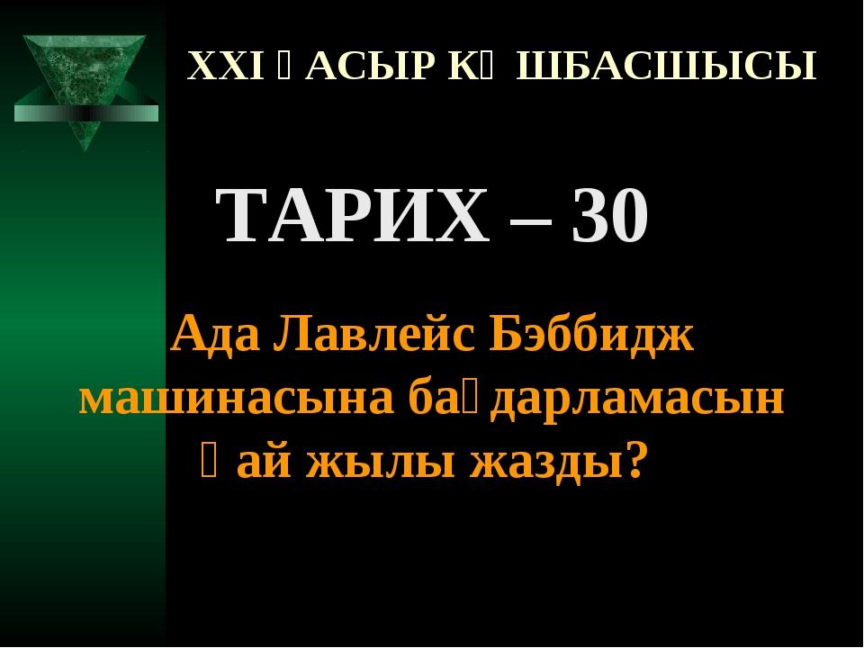 XXI ҒАСЫР КӨШБАСШЫСЫ ТАРИХ – 30 Ада Лавлейс Бэббидж машинасына бағдарламасын...