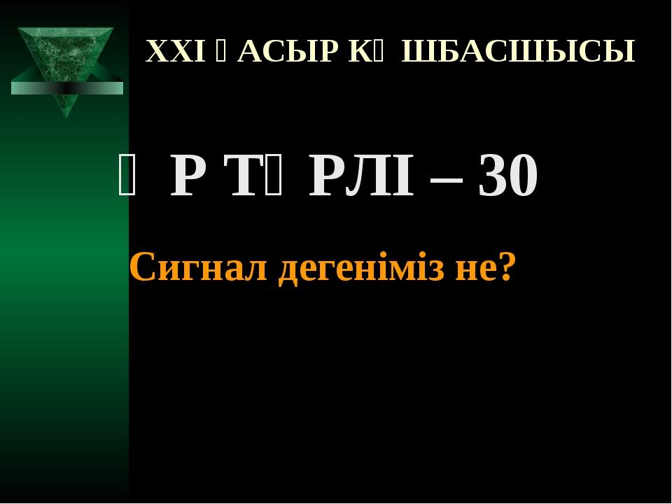XXI ҒАСЫР КӨШБАСШЫСЫ ӘР ТҮРЛІ – 30 Сигнал дегеніміз не?
