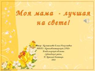 Моя мама - лучшая на свете! Автор : Культешова Елена Николаевна МБОУ « Красно