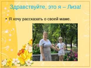 Здравствуйте, это я – Лиза! Я хочу рассказать о своей маме. http://linda6035.