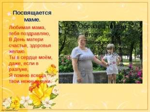 Посвящается маме. Любимая мама, тебя поздравляю, В День матери счастья, здоро
