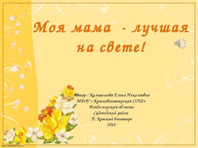 Моя мама - лучшая на свете! Автор : Культешова Елена Николаевна МБОУ « Красно...
