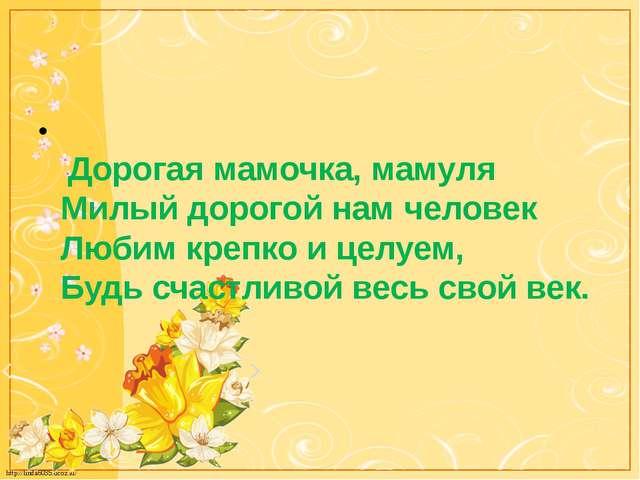 Дорогая мамочка, мамуля Милый дорогой нам человек Любим крепко и целуем, Буд...