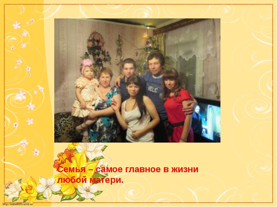 Семья – самое главное в жизни любой матери. http://linda6035.ucoz.ru/