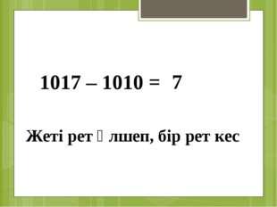 1017 – 1010 = 7 Жеті рет өлшеп, бір рет кес