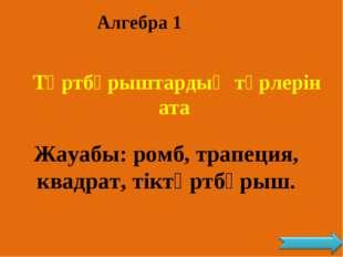 Алгебра 1 Төртбұрыштардың түрлерін ата Жауабы: ромб, трапеция, квадрат, тіктө