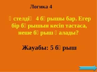 Логика 4 Үстелдің 4 бұрышы бар. Егер бір бұрышын кесіп тастаса, неше бұрыш қа