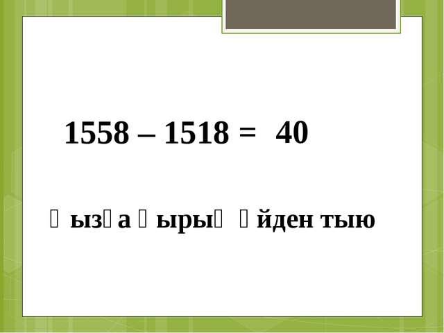1558 – 1518 = 40 Қызға қырық үйден тыю