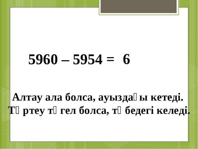 5960 – 5954 = 6 Алтау ала болса, ауыздағы кетеді. Төртеу түгел болса, төбедег...