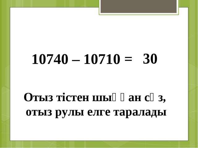 10740 – 10710 = 30 Отыз тістен шыққан сөз, отыз рулы елге таралады