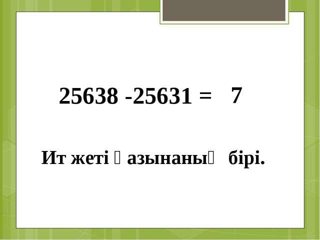 25638 -25631 = 7 Ит жеті қазынаның бірі.
