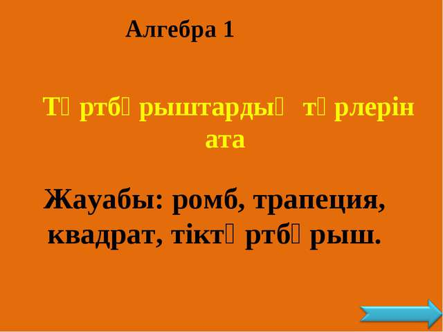 Алгебра 1 Төртбұрыштардың түрлерін ата Жауабы: ромб, трапеция, квадрат, тіктө...