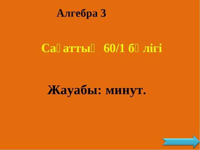 Алгебра 3 Сағаттың 60/1 бөлігі Жауабы: минут.