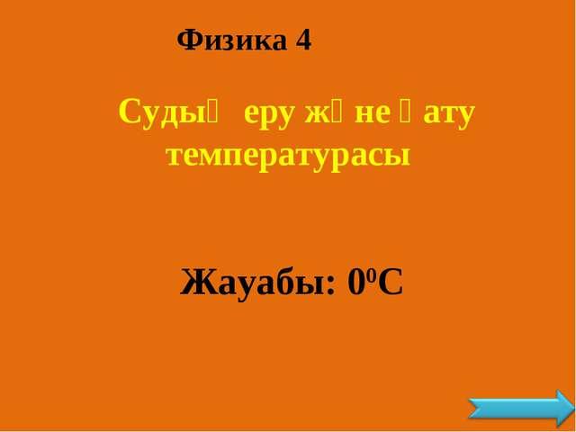 Физика 4 Судың еру және қату температурасы Жауабы: 00С