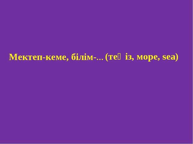Мектеп-кеме, білім-... (теңіз, море, sea)