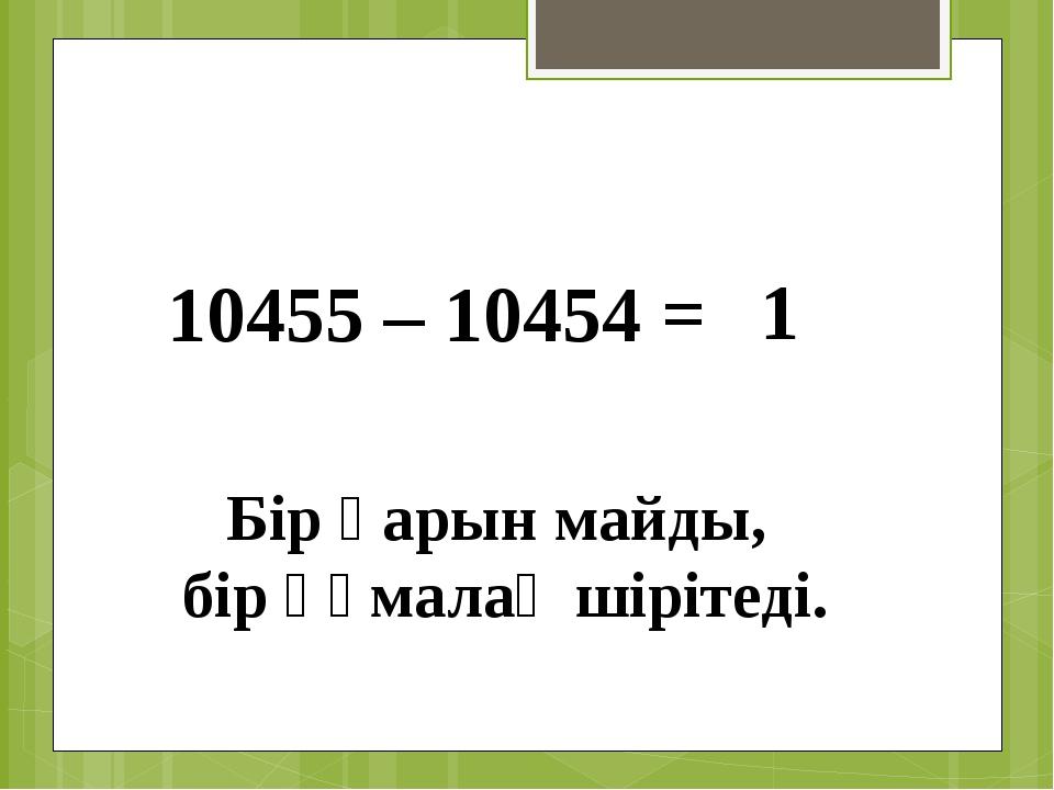 10455 – 10454 = 1 Бір қарын майды, бір құмалақ шірітеді.