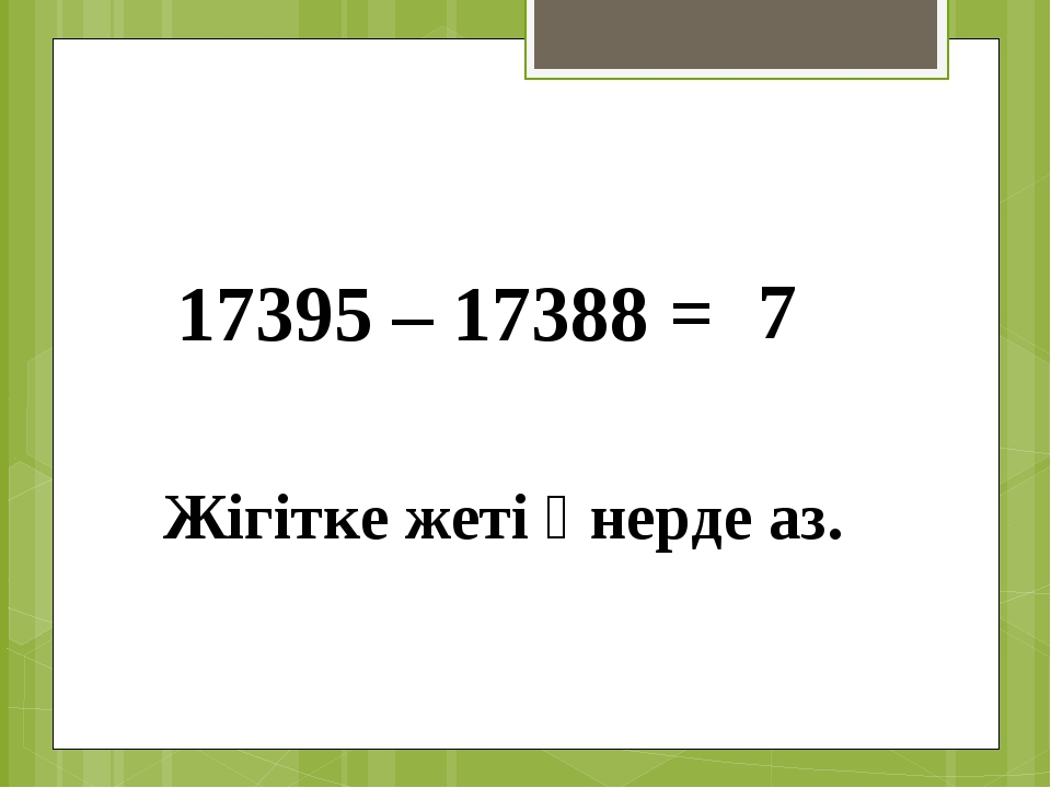 17395 – 17388 = 7 Жігітке жеті өнерде аз.