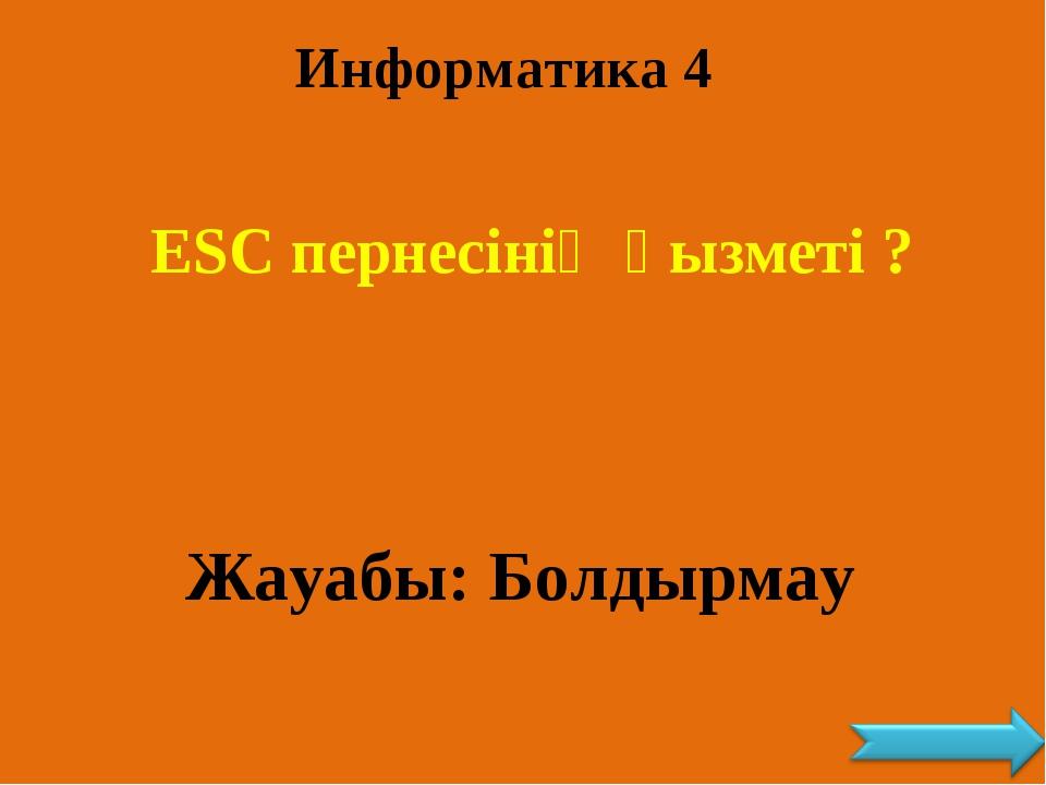 Информатика 4 ESC пернесінің қызметі ? Жауабы: Болдырмау