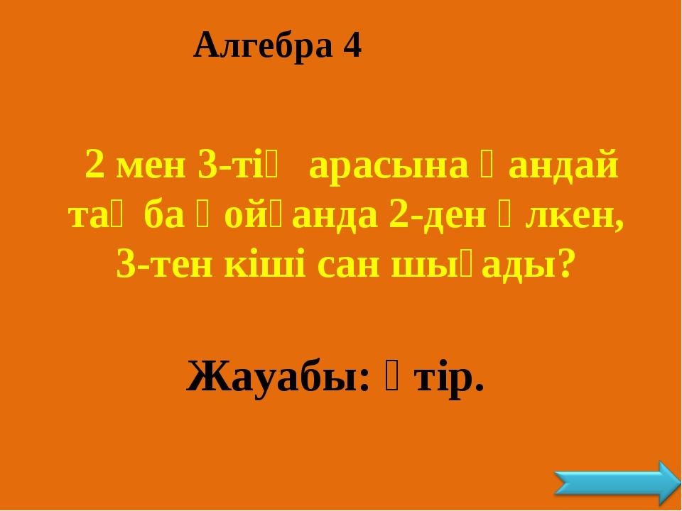 Алгебра 4 2 мен 3-тің арасына қандай таңба қойғанда 2-ден үлкен, 3-тен кіші с...