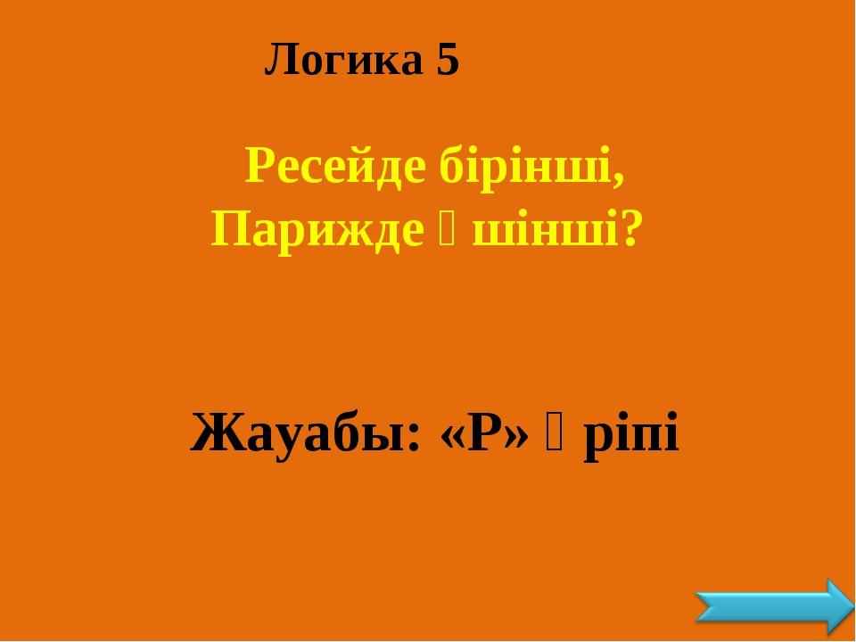 Логика 5 Ресейде бірінші, Парижде үшінші? Жауабы: «Р» әріпі