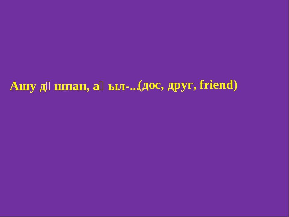 (дос, друг, friend) Ашу дұшпан, ақыл-...