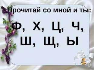 Прочитай со мной и ты: Ф, Х, Ц, Ч, Ш, Щ, Ы