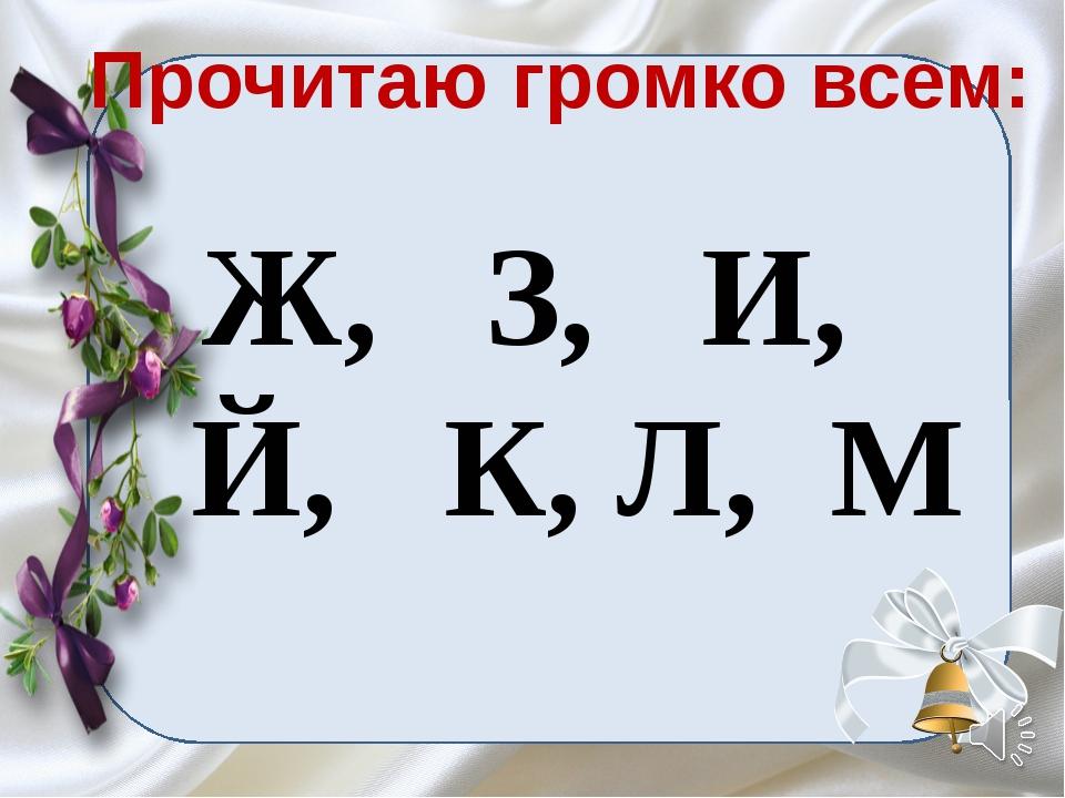 Прочитаю громко всем: Ж, З, И, Й, К, Л, М