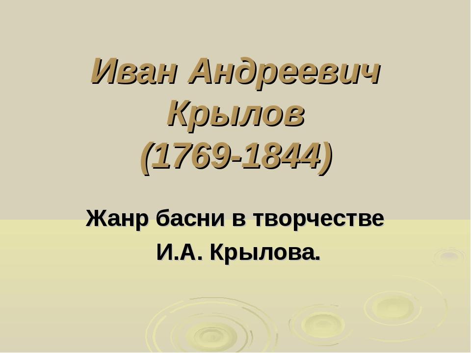 Иван Андреевич Крылов (1769-1844) Жанр басни в творчестве И.А. Крылова.