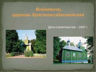 Войневичи, церковь Крестовоздвиженская  Дата строительства – 1897 г.