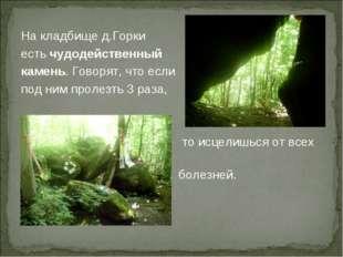 На кладбище д.Горки есть чудодейственный камень. Говорят, что если под ним пр