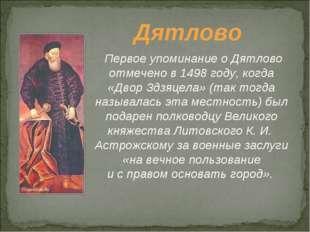 Дятлово Первое упоминание оДятлово отмечено в1498 году, когда «Двор Здзяцел