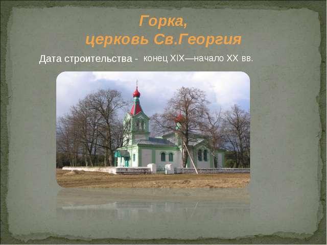 Горка, церковь Св.Георгия Дата строительства - конец XIX—начало XXвв.