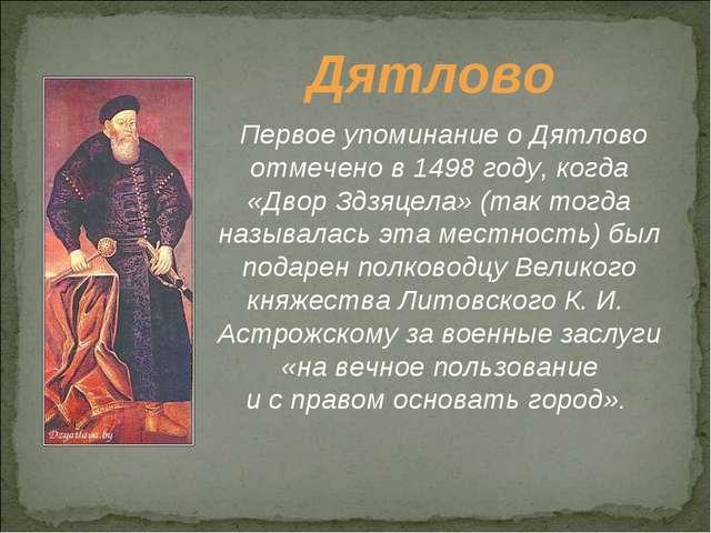 Дятлово Первое упоминание оДятлово отмечено в1498 году, когда «Двор Здзяцел...