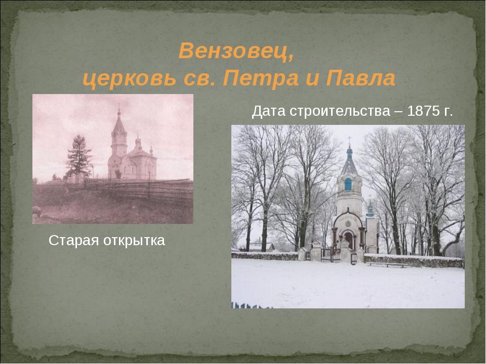 Вензовец, церковь св. Петра и Павла Старая открытка Дата строительства – 1875...