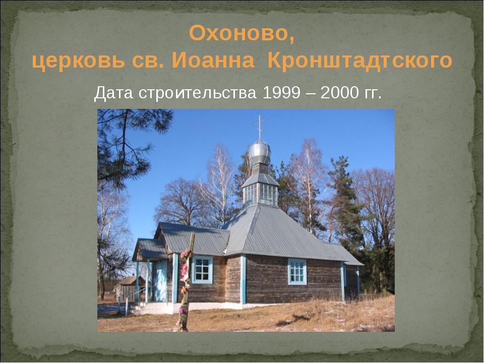 Охоново, церковь св. Иоанна Кронштадтского Дата строительства 1999 – 2000 гг.