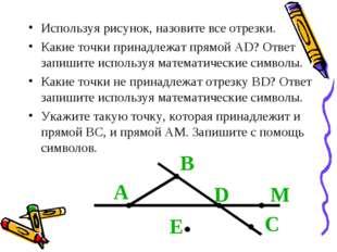 Используя рисунок, назовите все отрезки. Какие точки принадлежат прямой АD? О