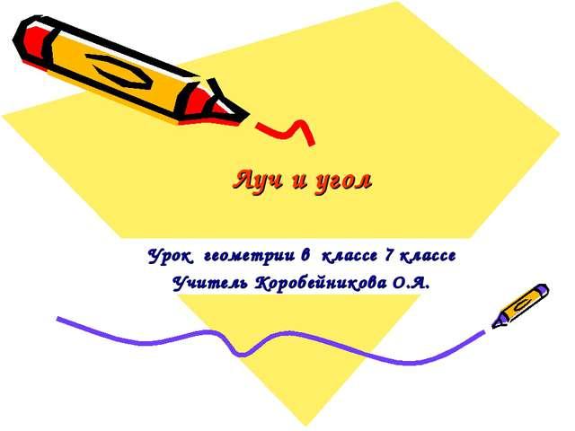 Луч и угол Урок геометрии в классе 7 классе Учитель Коробейникова О.А.
