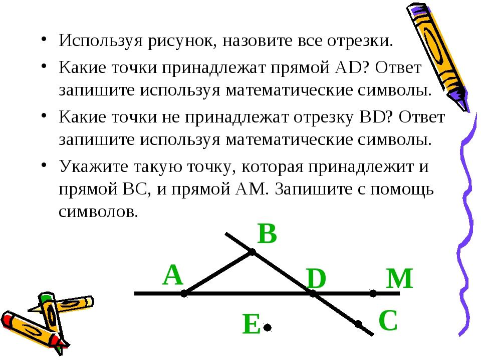 Используя рисунок, назовите все отрезки. Какие точки принадлежат прямой АD? О...