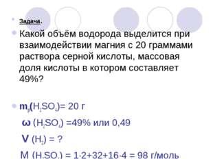 Задача. Какой объём водорода выделится при взаимодействии магния с 20 граммам