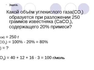 Задача. Какой объём углекислого газа(CO2) образуется при разложении 250 грамм