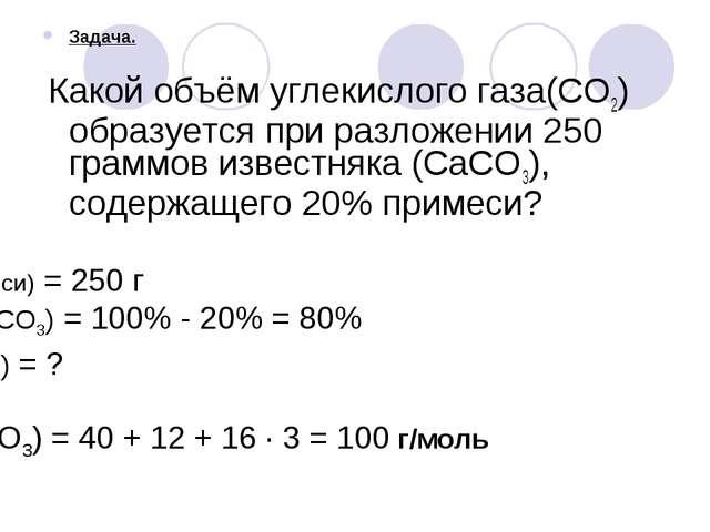 Задача. Какой объём углекислого газа(CO2) образуется при разложении 250 грамм...
