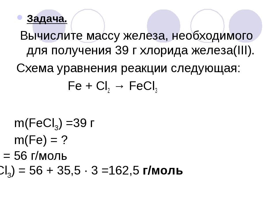 Задача. Вычислите массу железа, необходимого для получения 39 г хлорида желез...