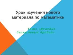 Урок изучения нового материала по математике Тема: «Деление десятичных дробей»