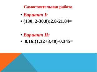 Самостоятельная работа Вариант I: (130, 2-30,8):2,8-21,84= Вариант II: 8,16:(