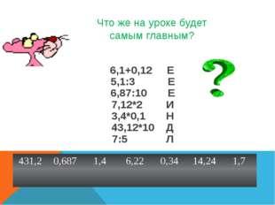 Что же на уроке будет самым главным? 6,1+0,12 Е 5,1:3 Е 6,87:10 Е 7,12*2 И 3,