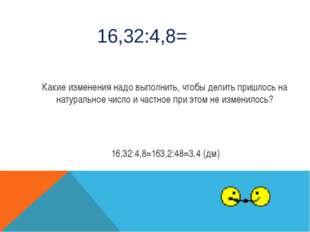 16,32:4,8= Какие изменения надо выполнить, чтобы делить пришлось на натуральн