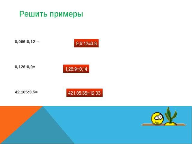Решить примеры 0,096:0,12 = 0,126:0,9= 42,105:3,5= 9,6:12=0,8 1,26:9=0,14 421...