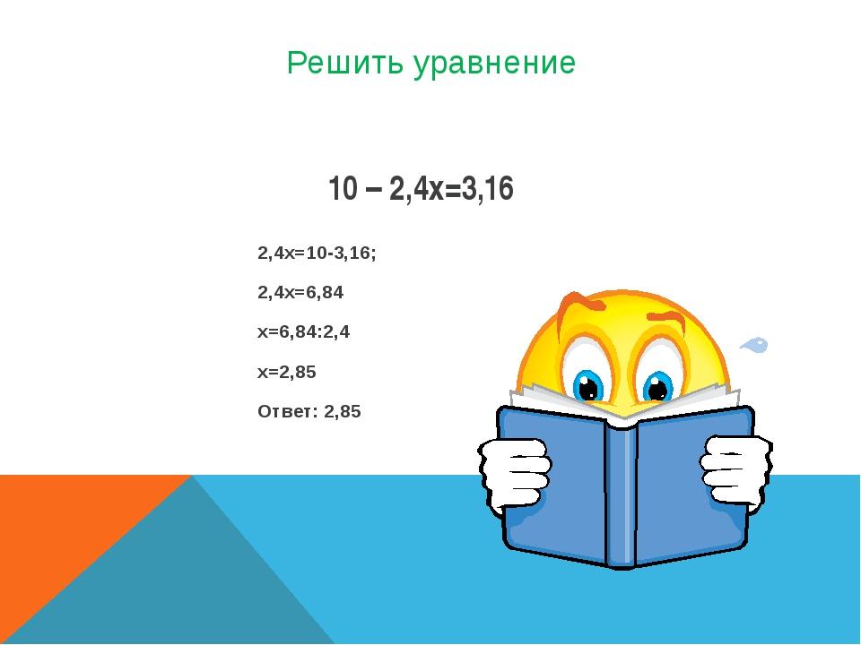 Решить уравнение 2,4х=10-3,16; 2,4х=6,84 х=6,84:2,4 х=2,85 Ответ: 2,85 10 – 2...