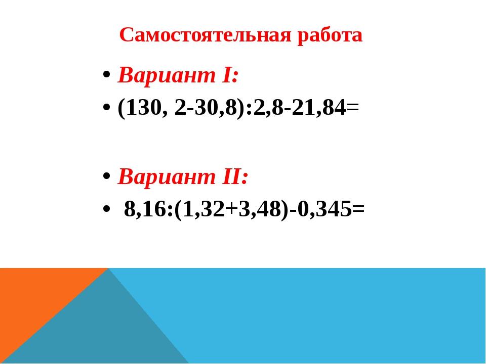 Самостоятельная работа Вариант I: (130, 2-30,8):2,8-21,84= Вариант II: 8,16:(...